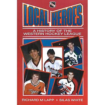 Local Heroes  A History of the Western Hockey League by Silas White Richard M Lapp