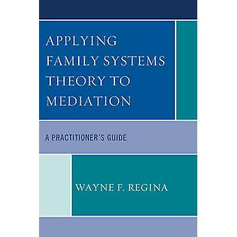 Applying Family Systems Theory to Mediation A Practitioners Guide by Regina & Wayne