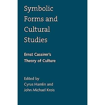 Symbolic Forms and Cultural Studies Ernst Cassirers Theory of Culture by Hamlin & Cyrus