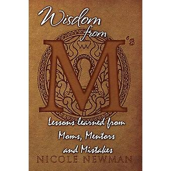 Wisdom from Ms Lessons Learned from Moms Mentors and Mistakes by Newman & Nicole