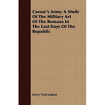 Caesars Army A Study Of The Military Art Of The Romans In The Last Days Of The Republic by Judson & Harry Pratt