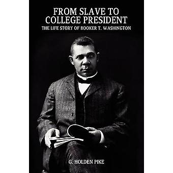 From Slave to College President The Life Story of Booker T. Washington by Pike & G. Holden
