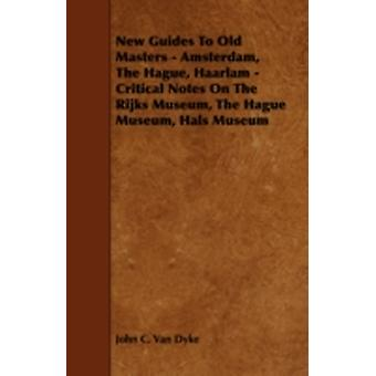 New Guides to Old Masters  Amsterdam the Hague Haarlam  Critical Notes on the Rijks Museum the Hague Museum Hals Museum by Dyke & John C. Van