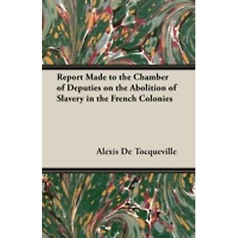 Report Made to the Chamber of Deputies on the Abolition of Slavery in the French Colonies by Tocqueville & Alexis de