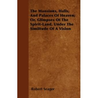 The Mansions Halls And Palaces Of Heaven Or Glimpses Of The SpiritLand Under The Similtude Of A Vision by Seager & Robert