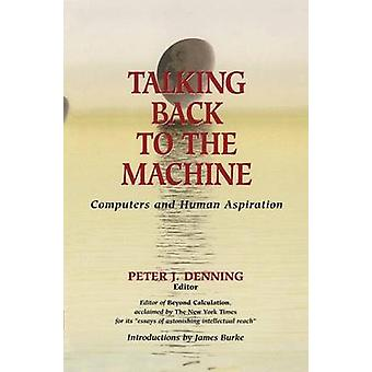 Talking Back to the Machine  Computers and Human Aspiration by Denning & Peter J.