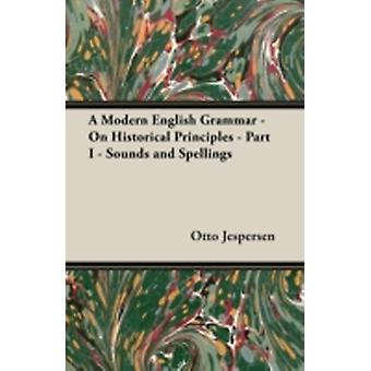 A Modern English Grammar  On Historical Principles  Part I  Sounds and Spellings by Jespersen & Otto