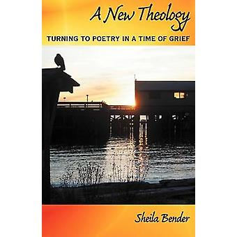 A New Theology Turning to Poetry in a Time of Grief by Bender & Sheila