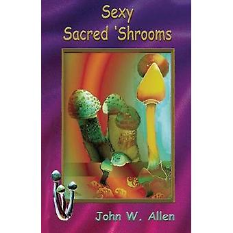 Sexy Sacred Mushrooms by Allen & John W.