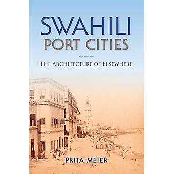 Swahili Port Cities - The Architecture of Elsewhere by Sandy Prita Mei