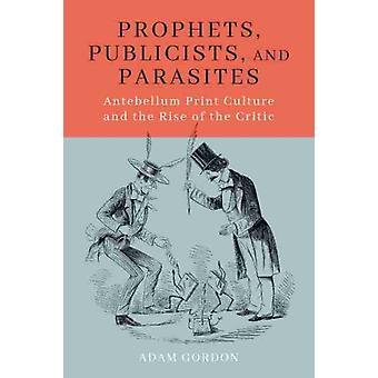 Prophets Publicists and Parasites Antebellum Print Culture and the Rise of the Critic door Adam Gordon