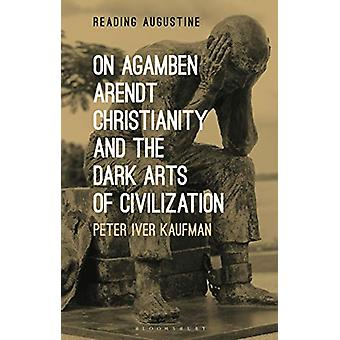 On Agamben - Arendt - Christianity - and the Dark Arts of Civilizatio