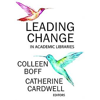 Leading Change in Academic Libraries by Edited by Colleen Boff & Edited by Catherine Cardwell
