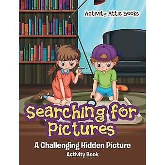 Searching for Pictures - A Challenging Hidden Picture Activity Book by