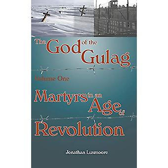 The God of the Gulag - Vol 1 - Martyrs in an Age of Revolution by Jon