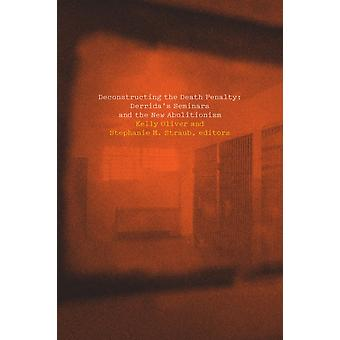 Deconstructing the Death Penalty by Edited by Stephanie Straub & Contributions by Katie Chenoweth & Contributions by Lisa Guenther & Contributions by Christina Howells & Contributions by Peggy Kamuf & Contributions by Kir Kuiken & Contr
