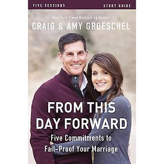 From This Day Forward Study Guide Five Commitments to FailProof Your Marriage by Groeschel & Craig