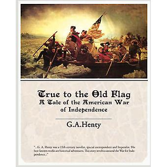 True to the Old Flag a Tale of the American War of Independence by Henty & G. A.