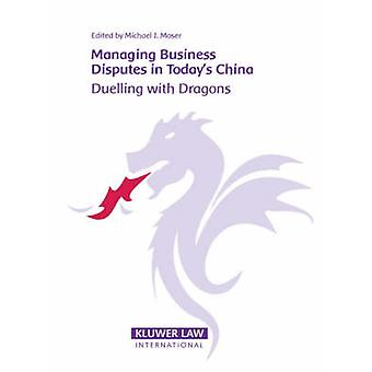 Managing Business Disputes in Todays China Duelling with Dragons by Moser & Michael