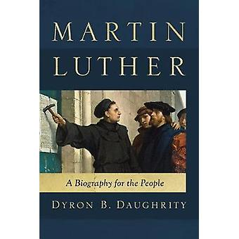 Martin Luther - A Biography for the People by Dyron B. Daughrity - 978