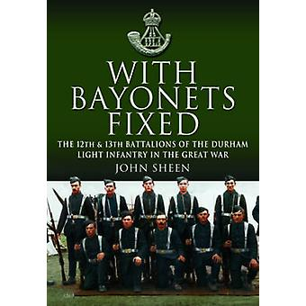 With Bayonets Fixed - The 12th & 13th Battalions of the Durham Light I
