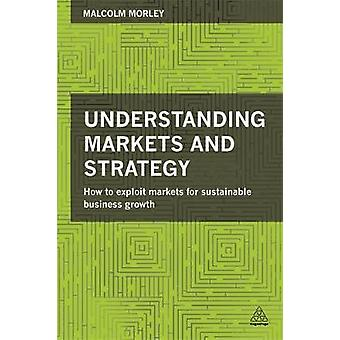 Understanding Markets and Strategy How to Exploit Markets for Sustainable Business Growth by Morley & Malcolm