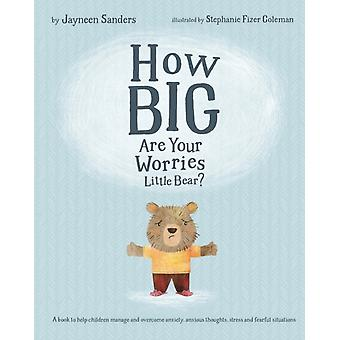 How Big Are Your Worries Little Bear A book to help children manage and overcome anxiety anxious thoughts stress and fearful situations by Sanders & Jayneen