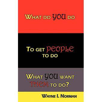 What Do You Do To Get People To Do What You Want Them To Do by Norman & Wayne I