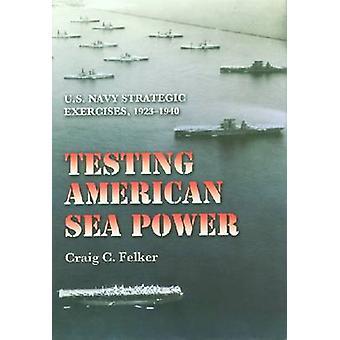 Testing American Sea Power U.S. Navy Strategic Exercises 19231940 by Felker & Craig C.