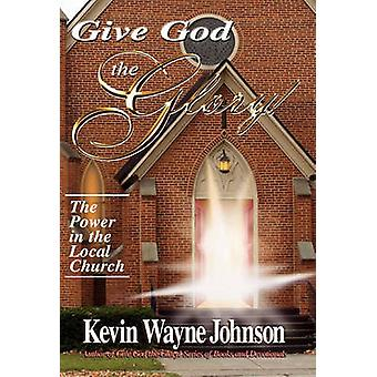 Give God the Glory The Power in the Local Church by Johnson & Kevin Wayne