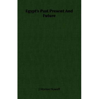 Egypts Past Present And Future by Howell & J Morton