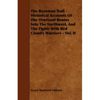 The Bozeman Trail  Historical Accounts of the Overland Routes Into the Northwest and the Fights with Red Clouds Warriors  Vol. II by Hebard & Grace Raymond