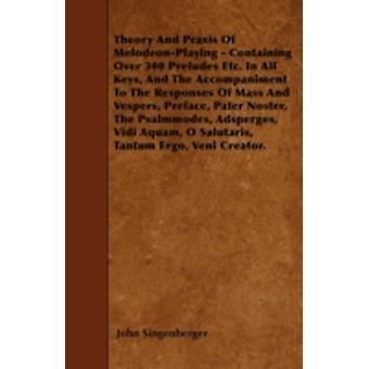 Theory And Praxis Of MelodeonPlaying  Containing Over 300 Preludes Etc. In All Keys And The Accompaniment To The Responses Of Mass And Vespers Preface Pater Noster The Psalmmodes Adsperges Vid by Singenberger & John