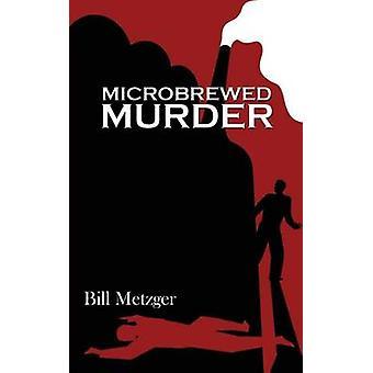 Microbrewed Murder by Metzger & Bill