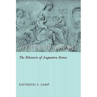 A City of Marble - The Rhetoric of Augustan Rome by Kathleen S. Lamp -