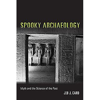 Spooky Archaeology - Myth and the Science of the Past by Jeb J. Card -