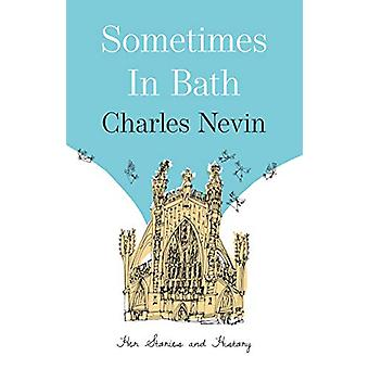 Sometimes in Bath - Her Stories and History by Charles Nevin - 9781912