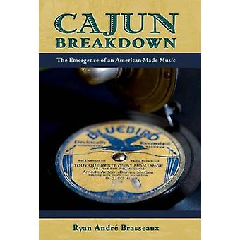 Cajun Breakdown  The Emergence of an AmericanMade Music by Ryan Andre Brasseaux