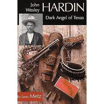 John Wesley Hardin - Dark Angel of Texas (New edition) by Leon C. Metz