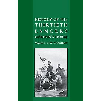 History of the Thirtieth Lancers Gordon's Horse by E. A. W. Stotherd