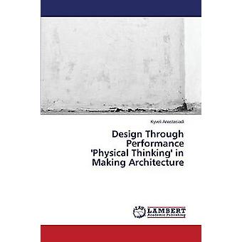 Design Through Performance 'Physical Thinking' in Making Architecture