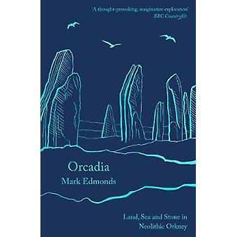 Orcadia Land Sea and Stone in Neolithic Orkney