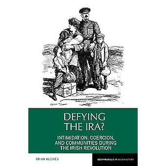 Defying the IRA Intimidation coercion and communities during the Irish Revolution Reappraisals in Irish History 7