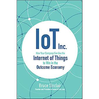 IoT Inc How Your Company Can Use the Internet of Things to Win in the Outcome Economy BUSINESS BOOKS