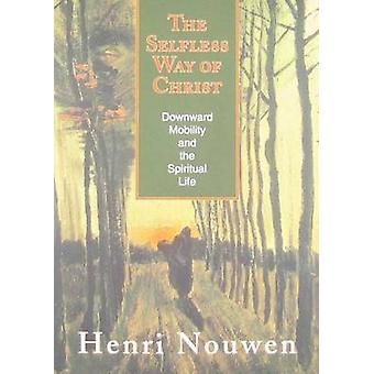 The Selfless Way of Christ  Downward Mobility and the Spiritual Life by Henri J M Nouwen
