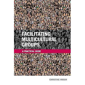 Facilitating Multicultural Groups A Practical Guide by Hogan & Christine