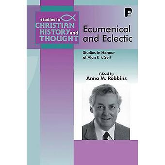 Ecumenical and Eclectic - Studies in Honour of Alan P.F. Sell by Anna