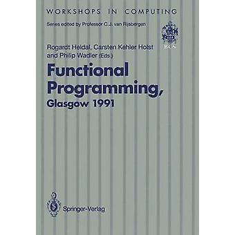 Functional Programming Glasgow 1991  Proceedings of the 1991 Glasgow Workshop on Functional Programming Portree Isle of Skye 1214 August 1991 by Edited by Rogardt Heldal & Edited by Etc & Edited by Philip Wadler & Edited by C K Holst
