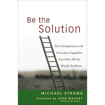 Be the Solution by Michael StrongJohn Mackey