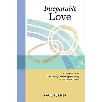 Inseparable Love A Commentary on the Order of Celebrating Matrimony in the Catholic Church by Turner & Paul